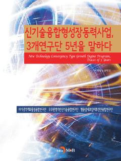 신기술융합형성장동력사업, 3개연구단 5년을 말하다