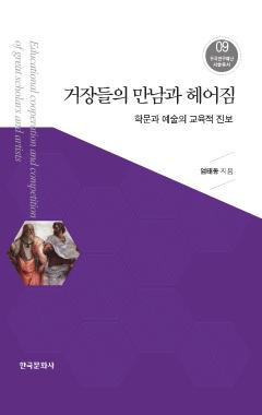 거장들의 만남과 헤어짐_학문과 예술의 교육적 진보 <한국연구재단 저술총서. 9>